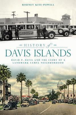 History of Davis Islands: David P. Davis and the Story of a Landmark Tampa Neighborhood  by  Rodney Kite-Powell