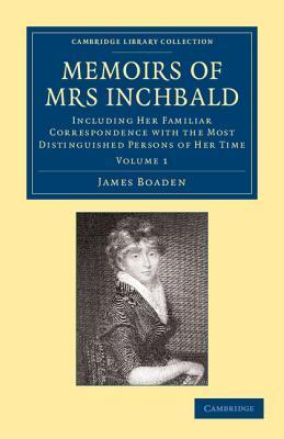 Memoirs of Mrs Inchbald: Volume 1: Including Her Familiar Correspondence with the Most Distinguished Persons of Her Time James Boaden