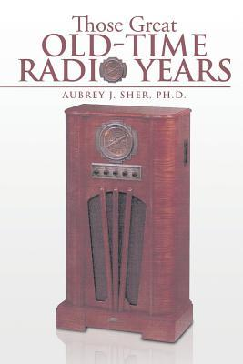 Those Great Old-Time Radio Years Aubrey J. Sher