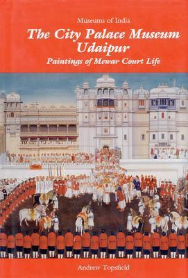 The City Palace Museum Udaipur: Paintings of Mewar Court Life  by  Andrew Topsfield