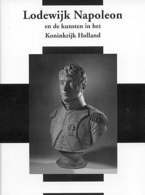 Lodewijk Napoleon En Het Koninkrijk Holland: Nederlands Kunsthistorisch Jaarboek 56 (2006) Eveline Koolhaas-Grosfeld