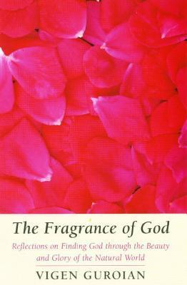 Fragrance of God: Reflections on Finding God Through the Beauty and Glory of the Natural World Vigen Guroian