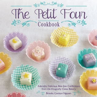 The Petit Four Cookbook: Adorably Delicious, Bite-Size Confections from the Dragonfly Cakes Bakery Brooks Nguyen