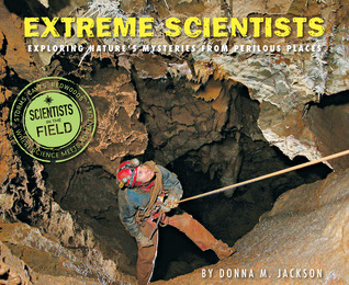 Extreme Scientists: Exploring Natures Mysteries from Perilous Places  (Scientist in the Field Series) Donna M. Jackson