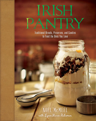 Irish Pantry: Traditional Breads, Preserves, and Goodies to Feed the Ones You Love Noel McMeel