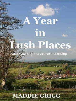 A Year in Lush Places: Tales from Englands Rural Underbelly  by  Maddie Grigg