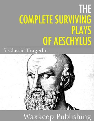 The Complete Surviving Plays of Aeschylus: 7 Classic Tragedies  by  Aeschylus