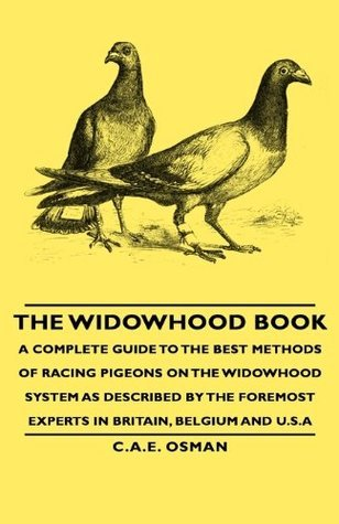 The Widowhood Book - A Complete Guide to the Best Methods of Racing Pigeons on the Widowhood System as Described  by  the Foremost Experts in Britain, B by C.A.E. Osman
