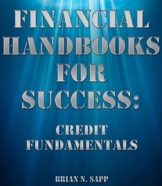 Financial Handbooks For Success: Credit Fundamentals  by  Brian Sapp