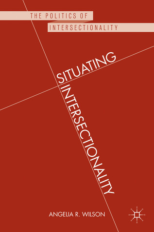 Situating Intersectionality: Politics, Policy, and Power Angelia R. Wilson