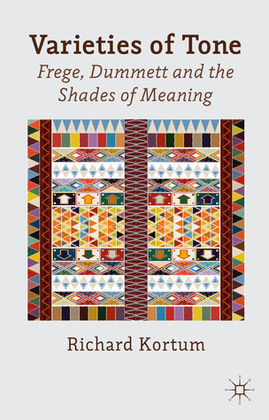 Varieties of Tone: Frege, Dummett and the Shades of Meaning  by  Richard D. Kortum