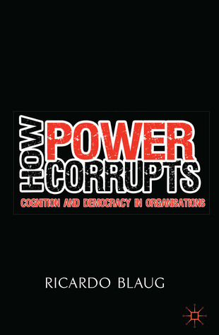 How Power Corrupts: Cognition and Democracy in Organisations  by  Ricardo Blaug