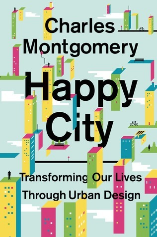 Happy City: Using a New Science to Heal Broken Cities and Save the World Charles Montgomery