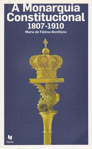 A Monarquia Constitucional (1807-1910)  by  Maria de Fátima Bonifácio