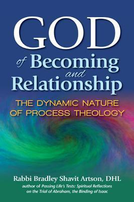 God of Becoming and Relationship: The Dynamic Nature of Process Theology Bradley Shavit Artson