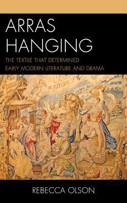 Arras Hanging: The Textile That Determined Early Modern Literature and Drama Rebecca Olson
