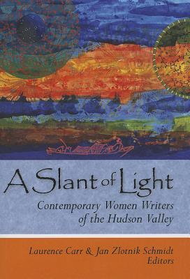 A Slant of Light: Contemporary Women Writers of the Hudson Valley Laurence Carr