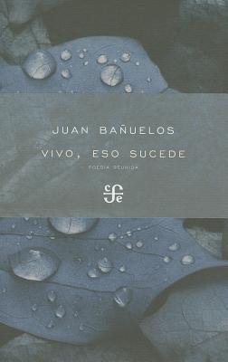 Vivo, Eso Sucede.: Poes-A Reunida Juan Bañuelos