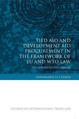 Tied Aid and Development Aid Procurement in the Framework of Eu and Wto Law: The Imperative for Change  by  Annamaria Lachimia