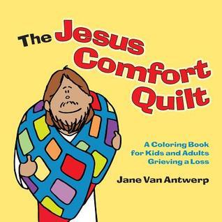 The Jesus Comfort Quilt: A Coloring Book for Kids and Adults Grieving a Loss Jane Van Antwerp