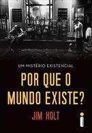 Por que o Mundo Existe - Um mistério existencial  by  Jim Holt
