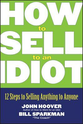 How to Sell to an Idiot: 12 Steps to Selling Anything to Anyone  by  John Hoover
