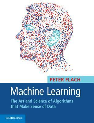 Machine Learning: The Art and Science of Algorithms That Make Sense of Data  by  Peter Flach