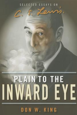 Plain to the Inward Eye: Selected Essays on C. S. Lewis Don W. King