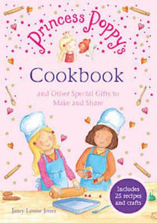 Princess Poppys Cookbook: And other Special Gifts to Make and Share Janey Louise Jones