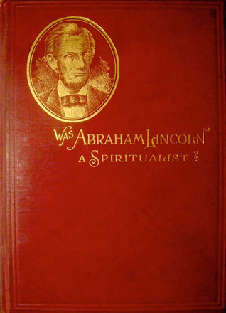 Was Abraham Lincoln a Spiritualist or Curious Revelations from the Life of a Trance Medium Nettie Colburn Maynard