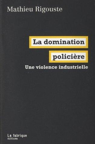 La Domination policière: Une violence industrielle  by  Mathieu Rigouste