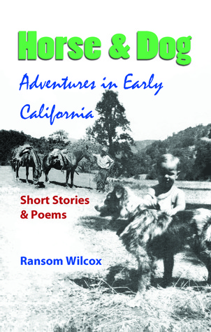 Horse & Dog Adventures in Early California: Short Stories & Poems Ransom Wilcox