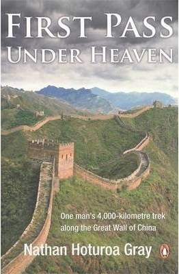 First Pass Under Heaven: One mans 4000-kilometre trek along the Great Wall of China  by  Nathan Hoturoa Gray