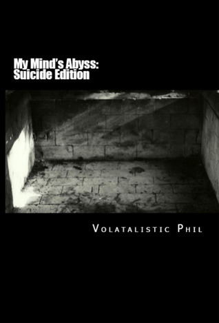 My Minds Abyss (Suicide Edition)(Recovery, #1) Phil Volatile