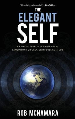 The Elegant Self, a Radical Approach to Personal Evolution for Greater Influence in Life Robert Lundin McNamara