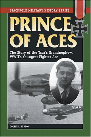 Prince of Aces: The Story of the Tsars Grandnephew, WWIIs Youngest Fighter Ace Colin D. Heaton