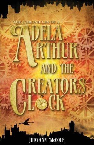 Adela Arthur and the Creators Clock (The Chronicles of A, #1) Judyann McCole