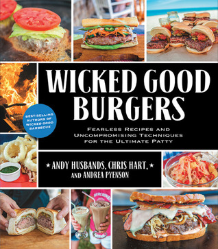 Wicked Good Burgers: Fearless Recipes and Uncompromising Techniques for the Ultimate Patty Andy Husbands