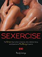 Sexercise: The Hottest Way to Burn Calories, Get a Better Body, and Experience Mindblowing Orgasms  by  Beverly Cummings