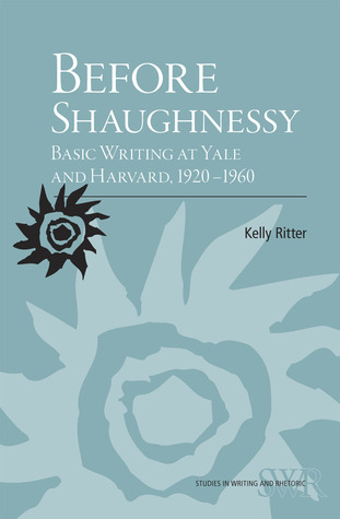 Before Shaughnessy: Basic Writing at Yale and Harvard, 1920-1960  by  Kelly Ritter