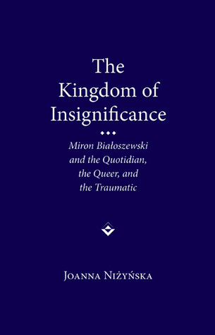 The Kingdom of Insignificance: The Traumatic, the Quotidian, and the Queer in the Life-Writing of Miron Bialoszewski  by  Joanna Nizynska