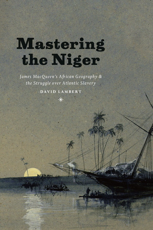 Mastering the Niger: James MacQueens African Geography and the Struggle over Atlantic Slavery  by  David Lambert