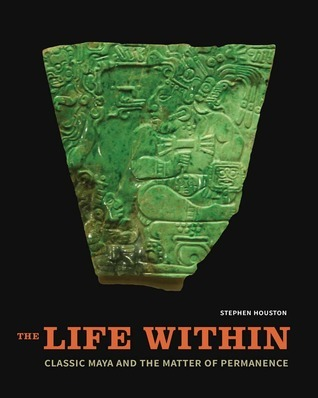 The Life Within: Classic Maya and the Matter of Permanence  by  Stephen D Houston