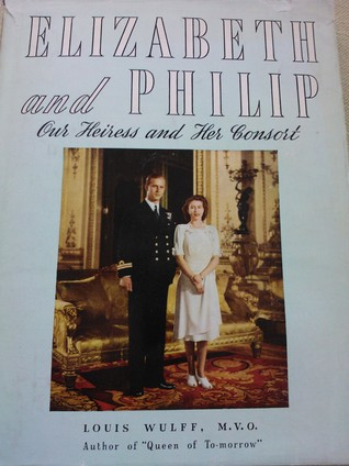 Elizabeth and Philip - Our Heiress and Her Consort  by  Louis Wulff