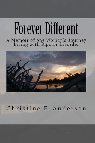 Forever Different: A Memoir of One Womans Journey Living with Bipolar Disorder Christine F. Anderson