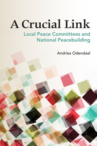 A Crucial Link: Local Peace Committees and National Peacebuilding  by  Andries Odendaal