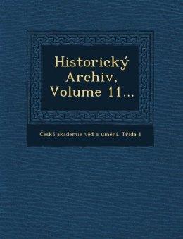 Historicky Archiv, Volume 11... Česka Akademie Věd a Uměni
