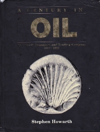 A Century in Oil: The Shell Transport and Trading Company 1897-1997 Stephen Howarth