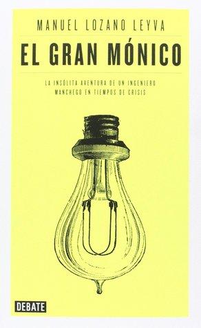 El gran Mónico: La insólita aventura de un ingeniero manchego en tiempos de crisis Manuel Lozano Leyva