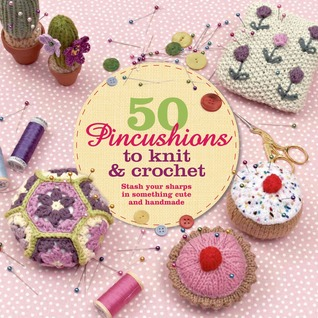 50 Pincushions to Knit & Crochet: Stash Your Sharps in Something Cute and Handmade  by  Cat Thomas